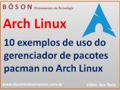10 exemplos de uso do gerenciador de pacotes pacman no Arch Linux