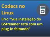 como corrigir erro Sua instalação do GStreamer está com um plug-in faltando no linux