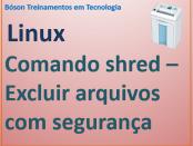 Comando shred no Linux - exclusão de arquivos de forma segura