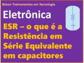 O que é a ESR - Resistência em Série Equivalente em um Capacitor
