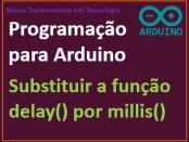 Substituir a função delay por millis no Arduino